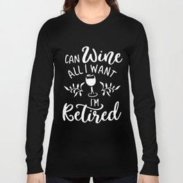 I can wine all I want I am ketired wine t-shirts Long Sleeve T-shirt