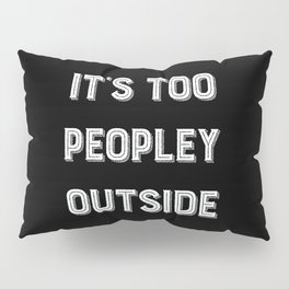 It's Too Peopley Outside. Pillow Sham