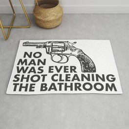 No Man Was Ever Shot Cleaning The Bathroom Rug