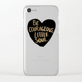 Be Courageous, Little Soul Clear iPhone Case