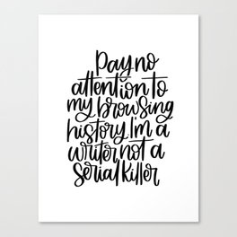 Pay No Attention To My Browsing History, I'm A Writer, Not A Serial Killer Canvas Print