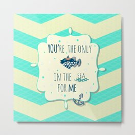 You're the only fish in the sea for me. Metal Print
