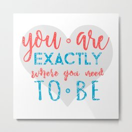 You are exactly where you need to be - life quote on heart silhouette Metal Print