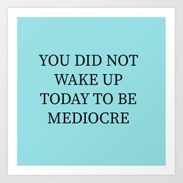 You Did Not Wake Up Today To Be Mediocre Art Print