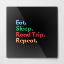 Eat. Sleep. Road Trip. Repeat. Metal Print