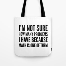 I'M NOT SURE HOW MANY PROBLEMS I HAVE BECAUSE MATH IS ONE OF THEM Tote Bag