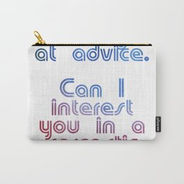 I'm not great at advice.  Can I interest you in a sarcastic comment? Carry-All Pouch