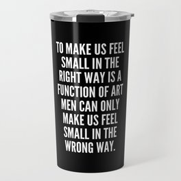 To make us feel small in the right way is a function of art men can only make us feel small in the wrong way Travel Mug