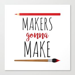 Makers Gonna Make Canvas Print