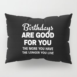 Birthdays are Good for You The More You Have The Longer You Live (Black) Pillow Sham