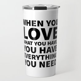 When You Love What You Have, You Have Everything You Need Travel Mug
