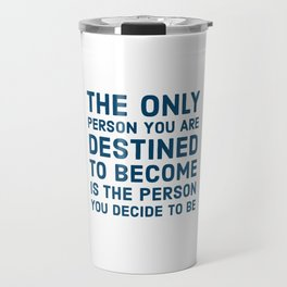 The only person you are destined to become is the person you decide to be Travel Mug