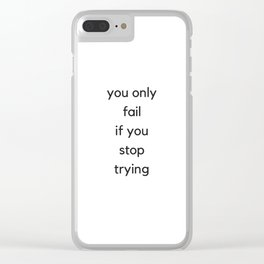 YOU ONLY FAIL IF YOU STOP TRYING - MOTIVATIONAL QUOTES Clear iPhone Case