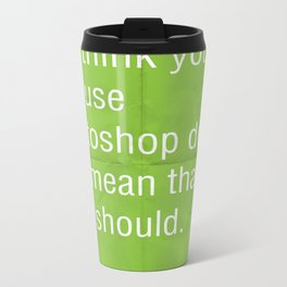 Just because you think you can use photoshop... Metal Travel Mug