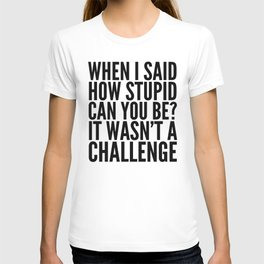 When I Said How Stupid Can You Be? It Wasn't a Challenge T-shirt