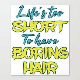 """Lifes Too Short To Have Boring Hair"" tee design for hair stylist and hair fanatics out there!  Canvas Print"