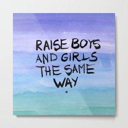 Raise boys and girls the same way Metal Print