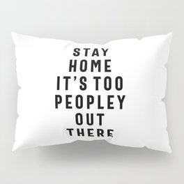 Stay Home It's Too Peopley Out There - Funny Pillow Sham