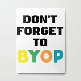 Don't forget to BYOP Metal Print