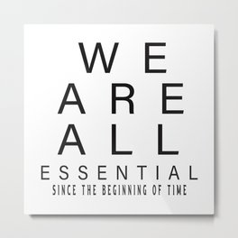 we are all essential since the beginning of the time t-shirt Metal Print