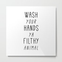 Wash Your Hands Ya Filthy Animal Metal Print