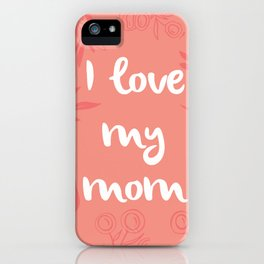 I love my mom iPhone Case
