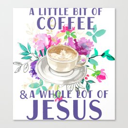 A little bit of coffee and a whole lot of Jesus Canvas Print