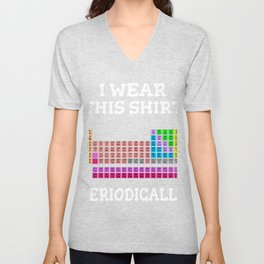 Periodic Table Gift Chemistry Chemist I Wear this Shirt Periodically Unisex V-Neck