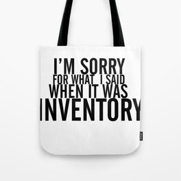 I'm Sorry For What I Said When It Was Inventory Tote Bag