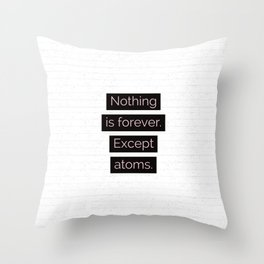 Nothing is forever. Except atoms. Throw Pillow