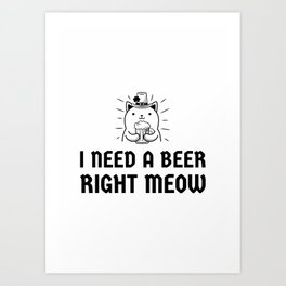 Need a beer right meow Art Print