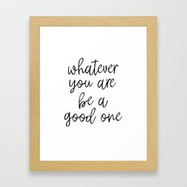 Whatever You Are Be A Good One, Motivational Poster, Inspirational Poster, Wall Art, Black And White Framed Art Print