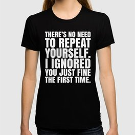 There's No Need To Repeat Yourself. I Ignored You Just Fine the First Time. (Black & White) T-shirt