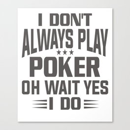 Don't Always Play Poker Wait Yes I Do Canvas Print