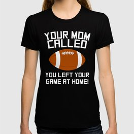 Your Mom Called You Left Your Game At Home Football T-shirt