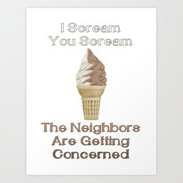 I Scream, You Scream, the Neighbors are Getting Concerned Art Print