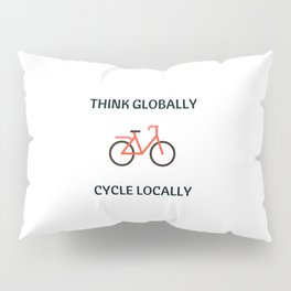 THINK GLOBALLY CYCLE LOCALLY Pillow Sham