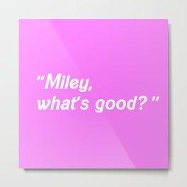 MILEY WHAT'S GOOD? Metal Print