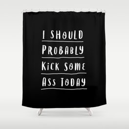 I Should Probably Kick Some Ass Today black and white motivational typography home wall decor Shower Curtain