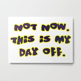 Not now, this is my day off Metal Print