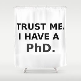 Trust me, I have a PhD. Shower Curtain