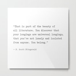 F. Scott Fitzgerald Quote. You Discover That Your Longings Are Universal... You Belong. Metal Print
