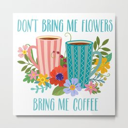 Don't Bring Me Flowers, Bring Me Coffee Metal Print