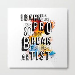 Learn the rules like a pro so you can break them like an artist, artist quote, motivational quote Metal Print