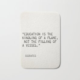 """""""Education is the kindling of a flame, not the filling of a vessel.""""Socrates Bath Mat"""