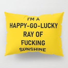 I'm a Happy Go Lucky Ray of Fucking Sunshine  Pillow Sham