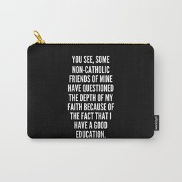 You see some non Catholic friends of mine have questioned the depth of my faith because of the fact that I have a good education Carry-All Pouch