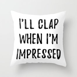 I'll clap when i'm impressed Throw Pillow
