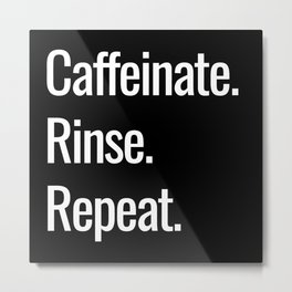 Caffeinate. Rinse. Repeat. Metal Print