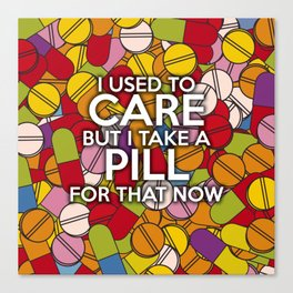 I USED TO CARE BUT I TAKE A PILL FOR THAT NOW Canvas Print